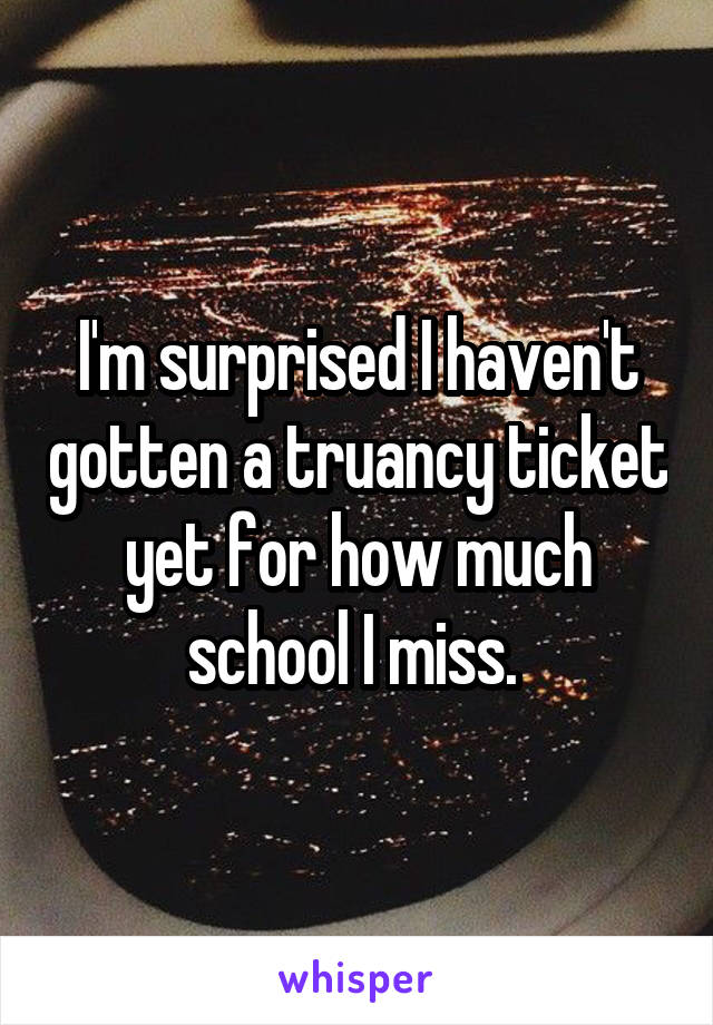 I'm surprised I haven't gotten a truancy ticket yet for how much school I miss.