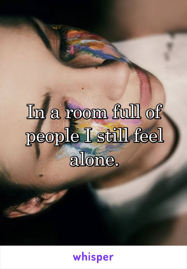In a room full of people I still feel alone.