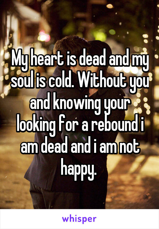 My heart is dead and my soul is cold. Without you and knowing your looking for a rebound i am dead and i am not happy.