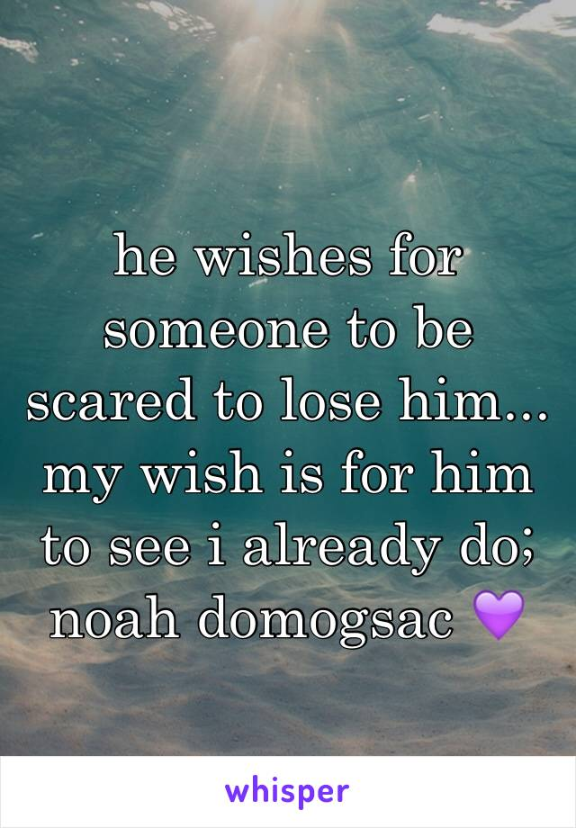 he wishes for someone to be scared to lose him... my wish is for him to see i already do; noah domogsac 💜