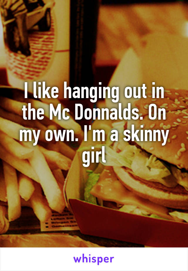 I like hanging out in the Mc Donnalds. On my own. I'm a skinny girl