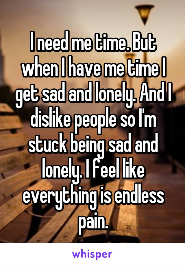 I need me time. But when I have me time I get sad and lonely. And I dislike people so I'm stuck being sad and lonely. I feel like everything is endless pain.