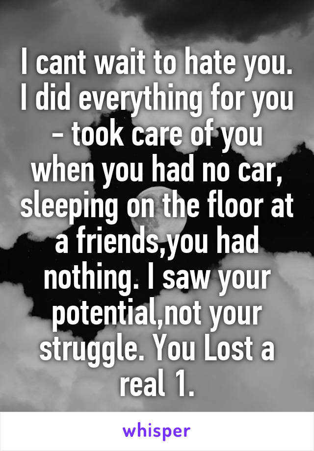 I cant wait to hate you. I did everything for you - took care of you when you had no car, sleeping on the floor at a friends,you had nothing. I saw your potential,not your struggle. You Lost a real 1.