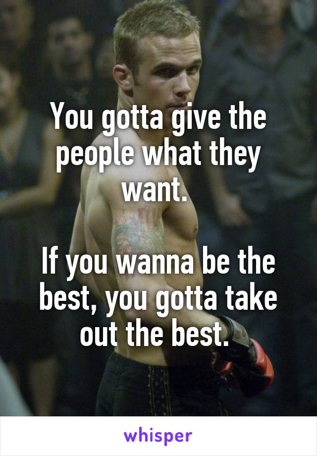 You gotta give the people what they want.   If you wanna be the best, you gotta take out the best.