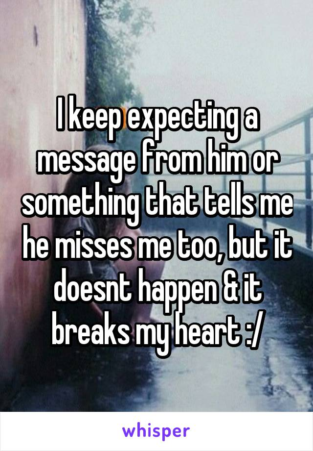 I keep expecting a message from him or something that tells me he misses me too, but it doesnt happen & it breaks my heart :/