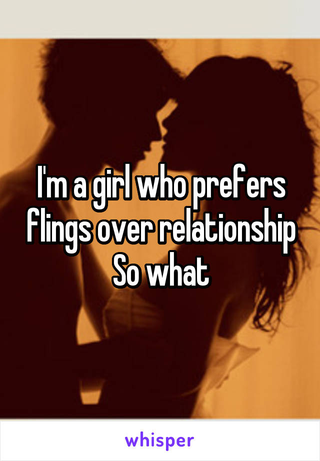I'm a girl who prefers flings over relationship So what
