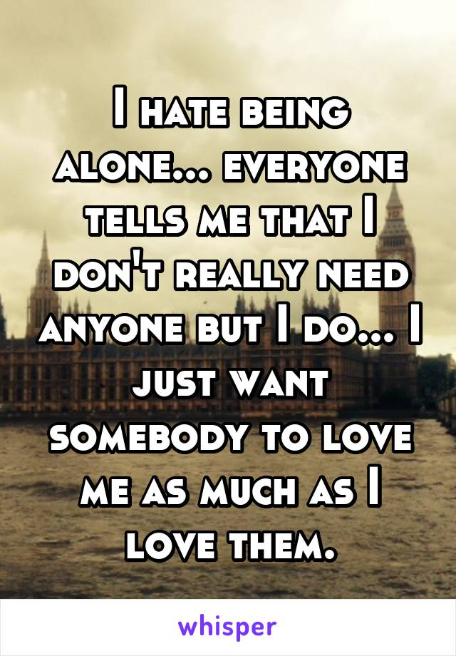 I hate being alone... everyone tells me that I don't really need anyone but I do... I just want somebody to love me as much as I love them.