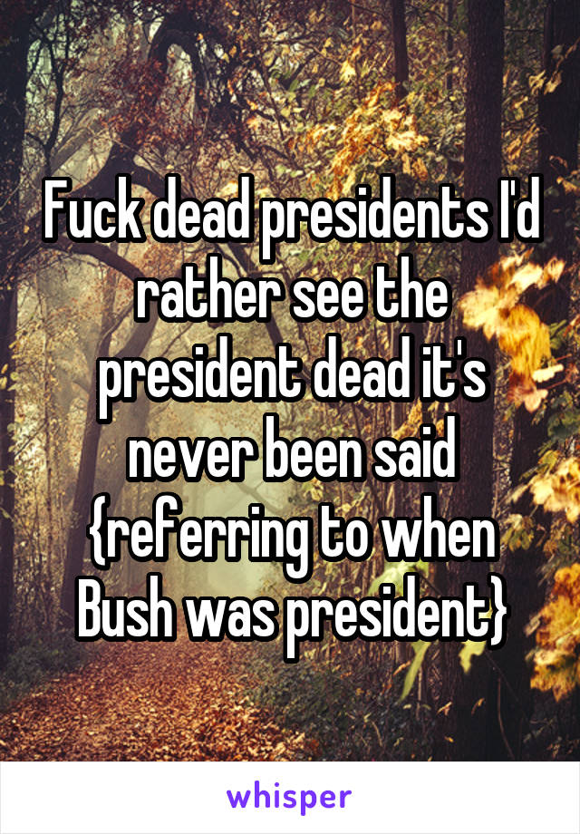 Fuck dead presidents I'd rather see the president dead it's never been said {referring to when Bush was president}