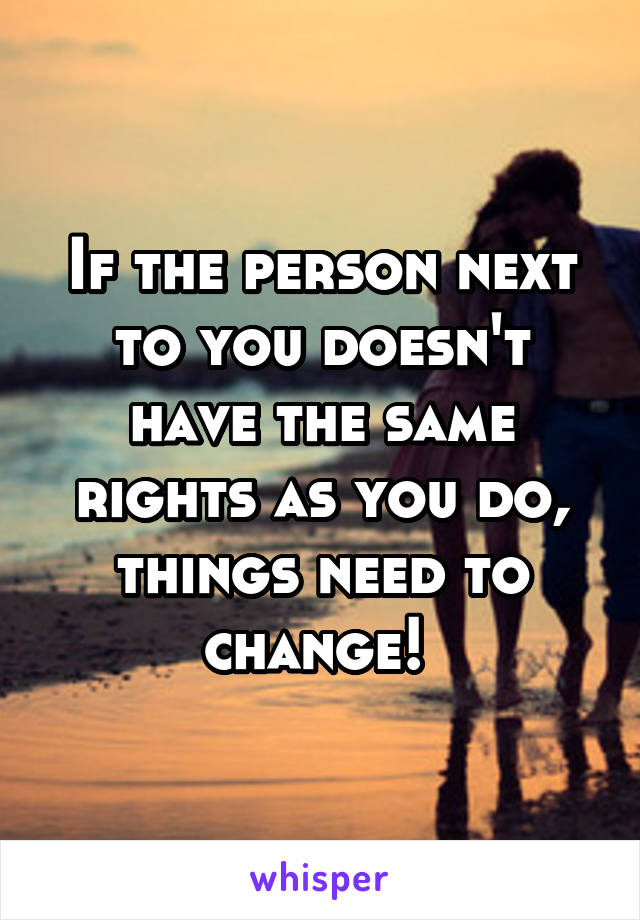 If the person next to you doesn't have the same rights as you do, things need to change!