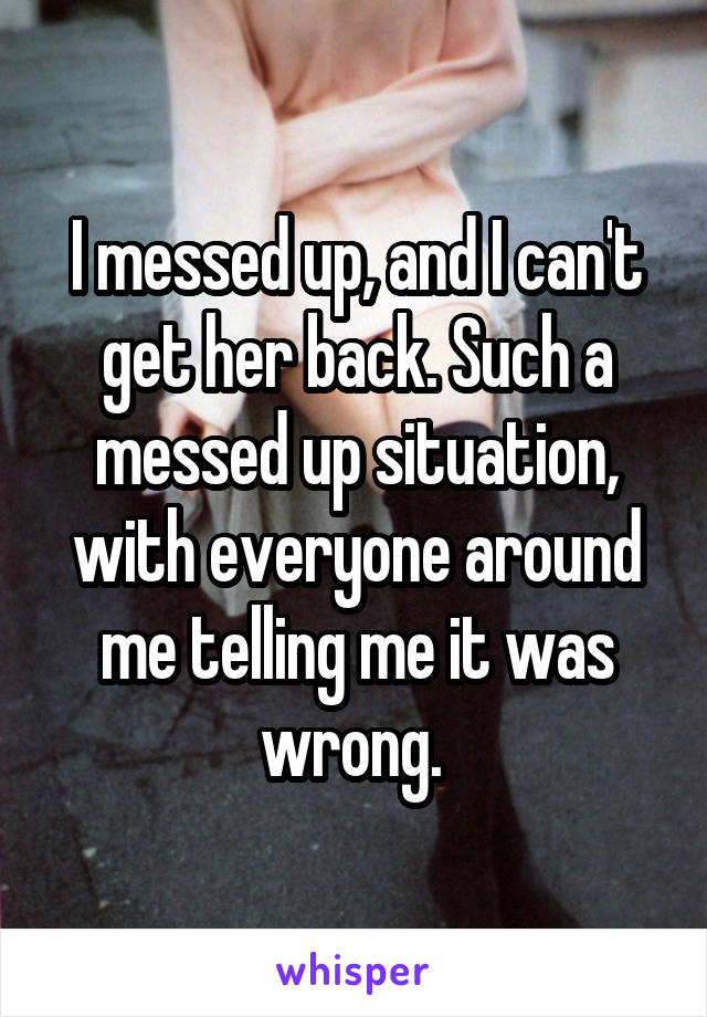I messed up, and I can't get her back. Such a messed up situation, with everyone around me telling me it was wrong.