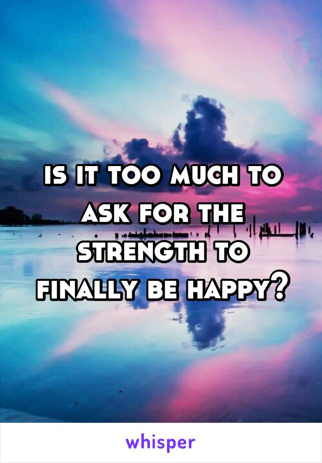 is it too much to ask for the strength to finally be happy?