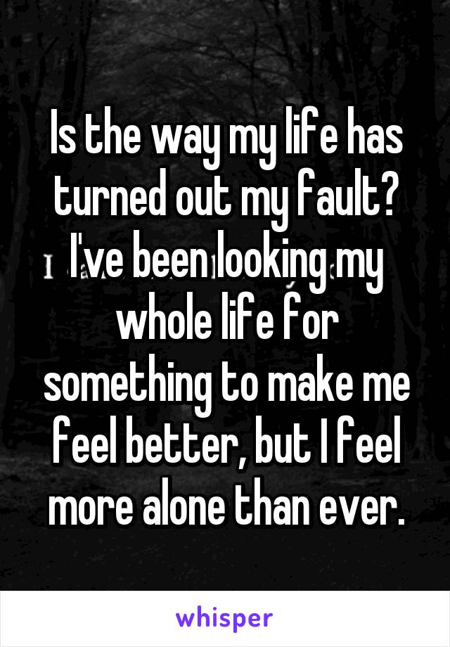 Is the way my life has turned out my fault? I've been looking my whole life for something to make me feel better, but I feel more alone than ever.