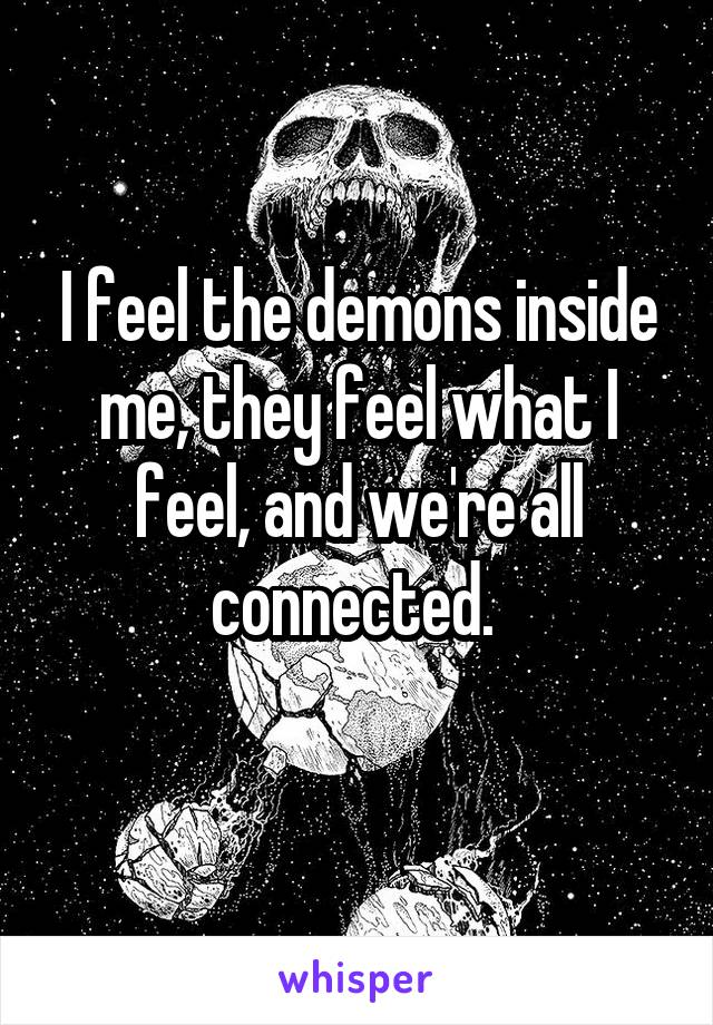 I feel the demons inside me, they feel what I feel, and we're all connected.
