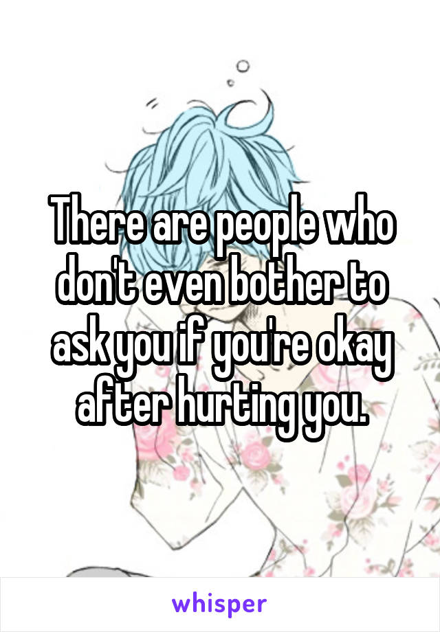 There are people who don't even bother to ask you if you're okay after hurting you.