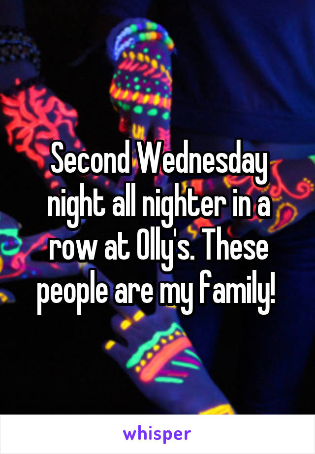 Second Wednesday night all nighter in a row at Olly's. These people are my family!