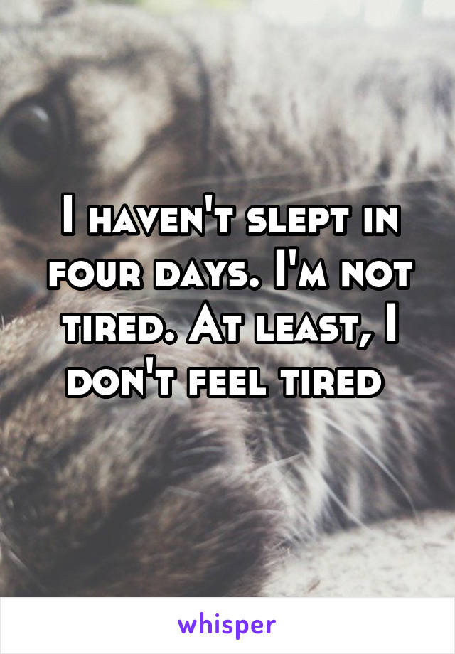 I haven't slept in four days. I'm not tired. At least, I don't feel tired