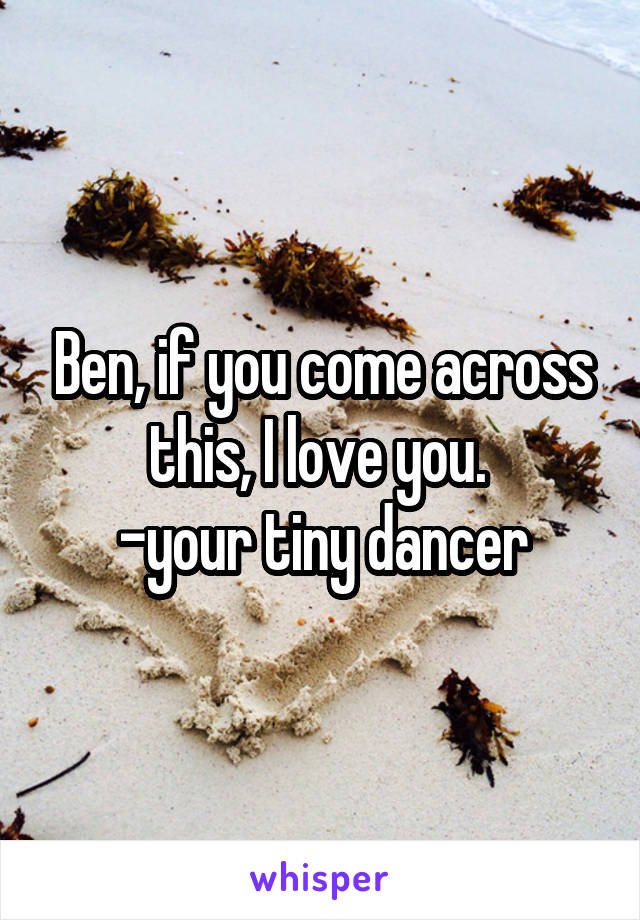 Ben, if you come across this, I love you.  -your tiny dancer