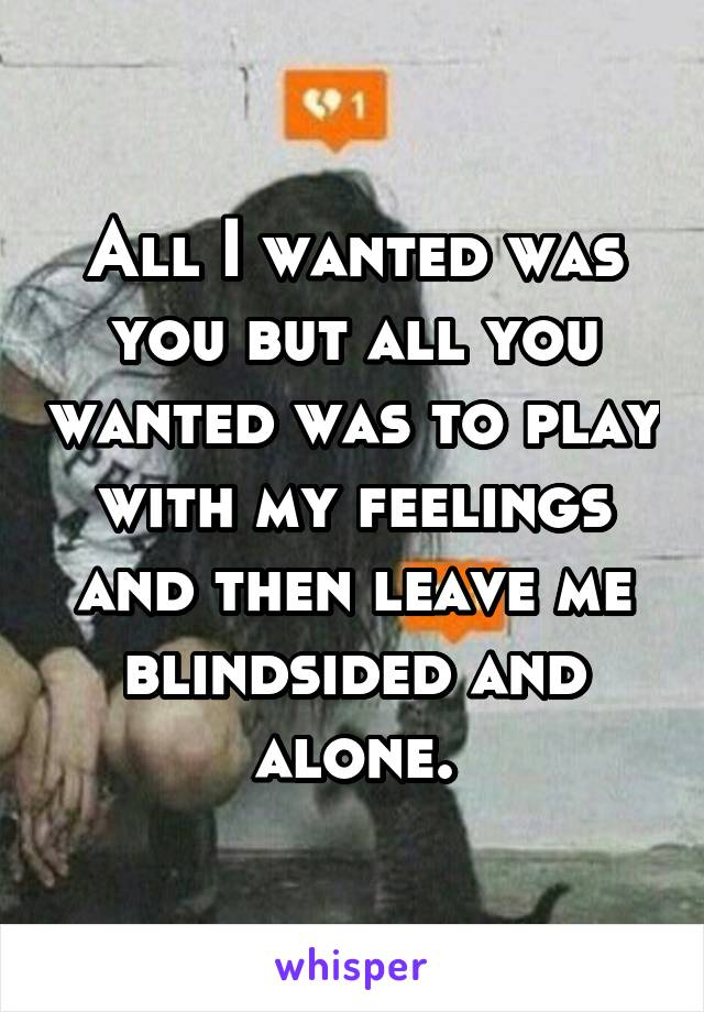 All I wanted was you but all you wanted was to play with my feelings and then leave me blindsided and alone.
