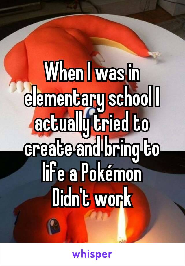 When I was in elementary school I actually tried to create and bring to life a Pokémon Didn't work