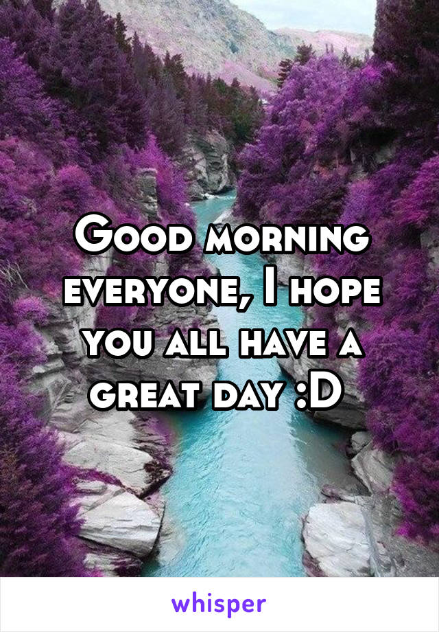 Good morning everyone, I hope you all have a great day :D