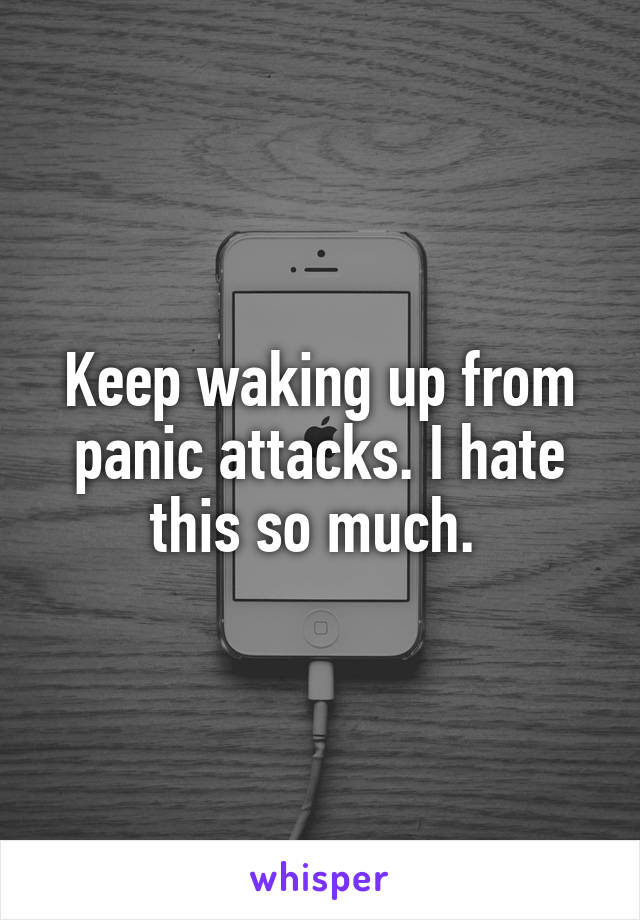 Keep waking up from panic attacks. I hate this so much.
