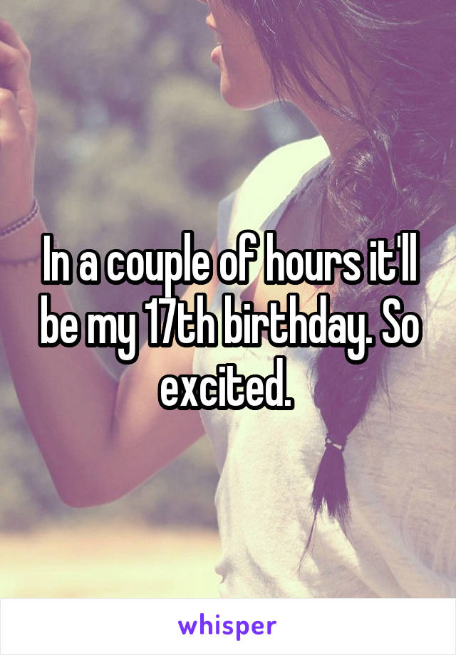 In a couple of hours it'll be my 17th birthday. So excited.