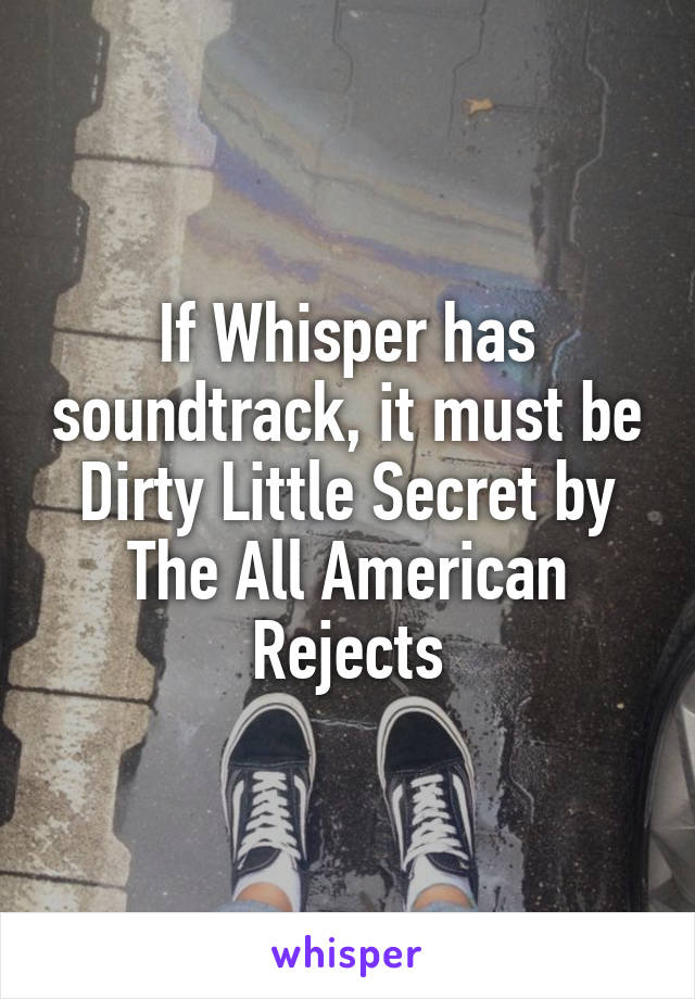 If Whisper has soundtrack, it must be Dirty Little Secret by The All American Rejects