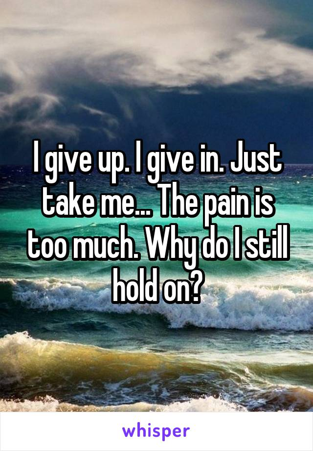 I give up. I give in. Just take me... The pain is too much. Why do I still hold on?
