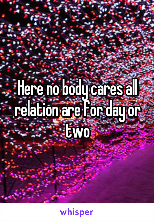 Here no body cares all relation are for day or two