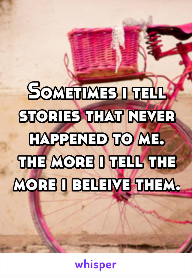 Sometimes i tell stories that never happened to me. the more i tell the more i beleive them.