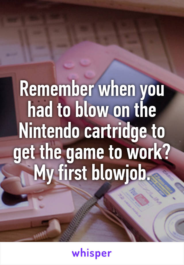 Remember when you had to blow on the Nintendo cartridge to get the game to work? My first blowjob.