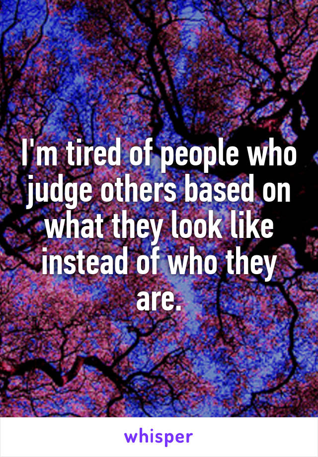 I'm tired of people who judge others based on what they look like instead of who they are.