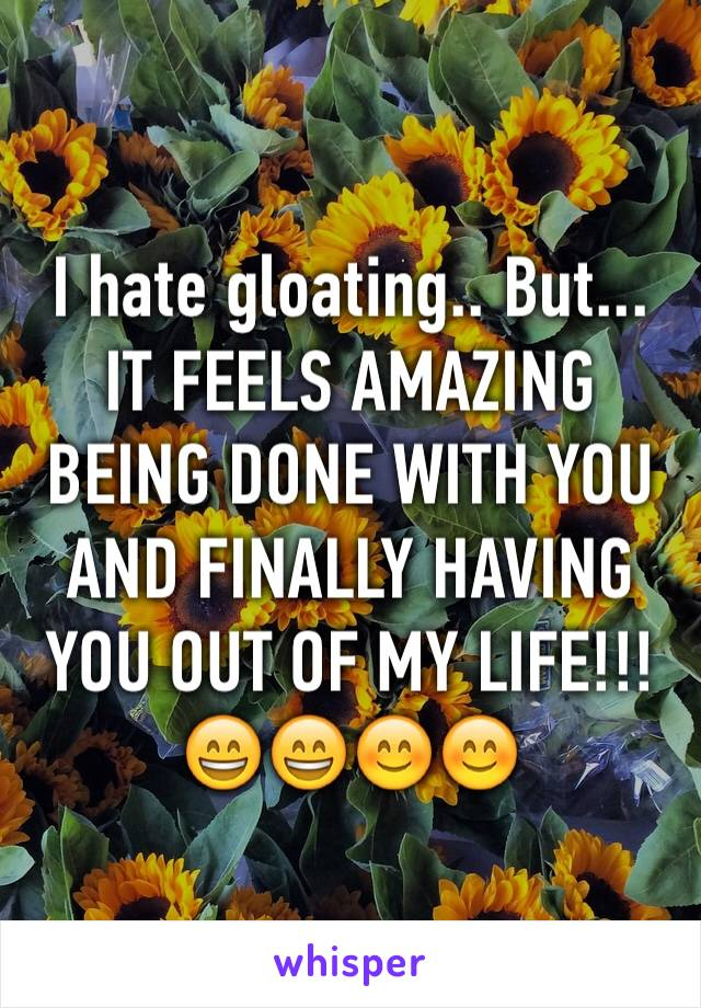 I hate gloating.. But... IT FEELS AMAZING BEING DONE WITH YOU AND FINALLY HAVING YOU OUT OF MY LIFE!!! 😄😄😊😊