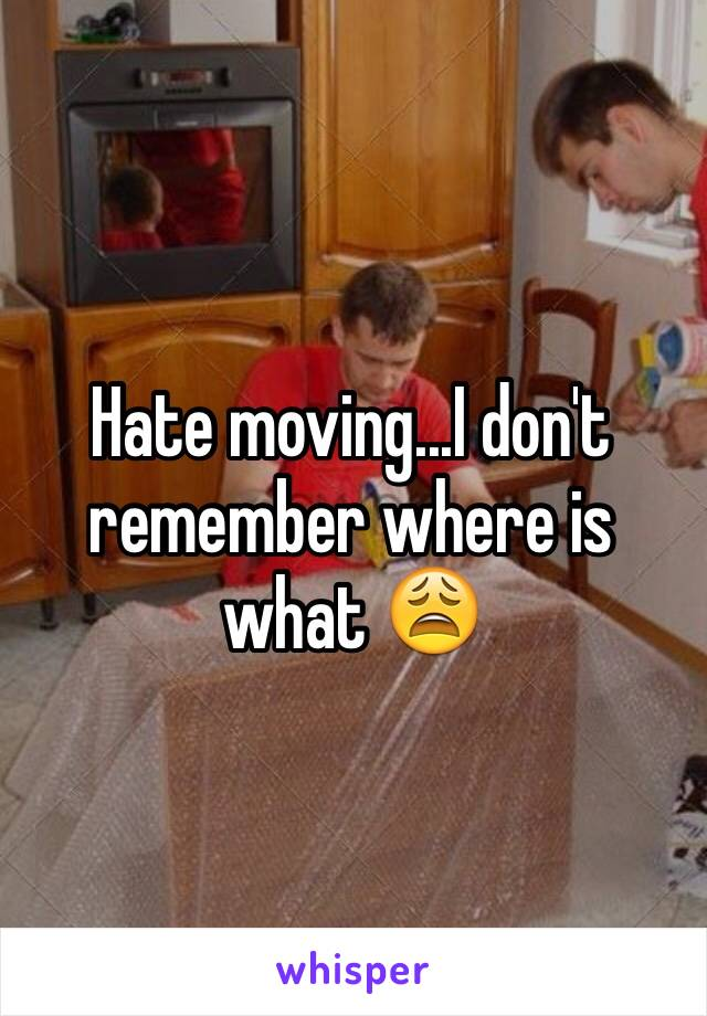Hate moving...I don't remember where is what 😩