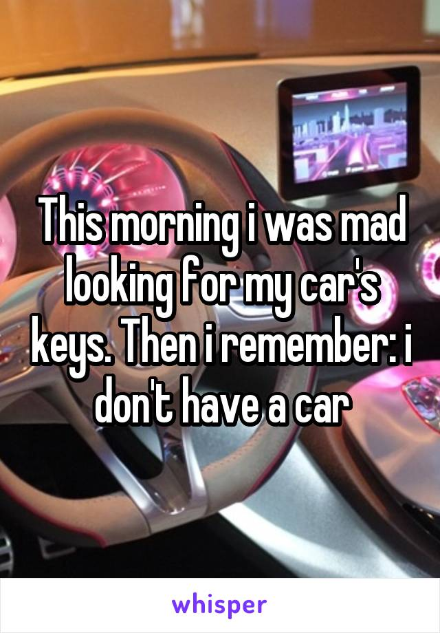 This morning i was mad looking for my car's keys. Then i remember: i don't have a car
