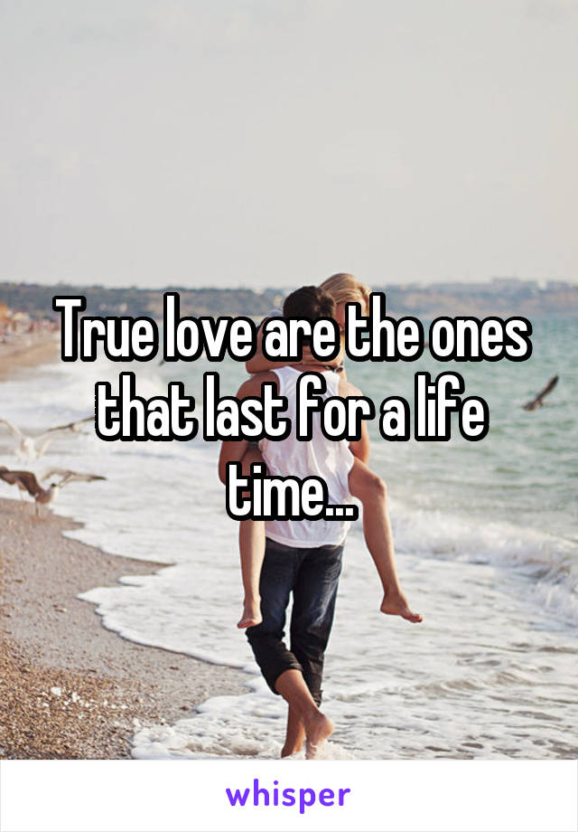 True love are the ones that last for a life time...