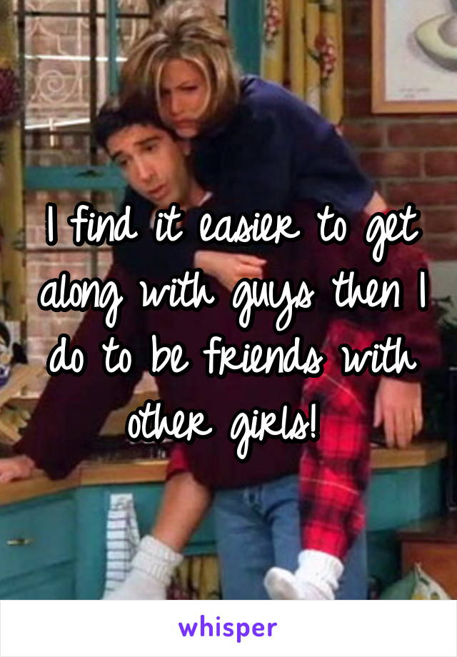 I find it easier to get along with guys then I do to be friends with other girls!