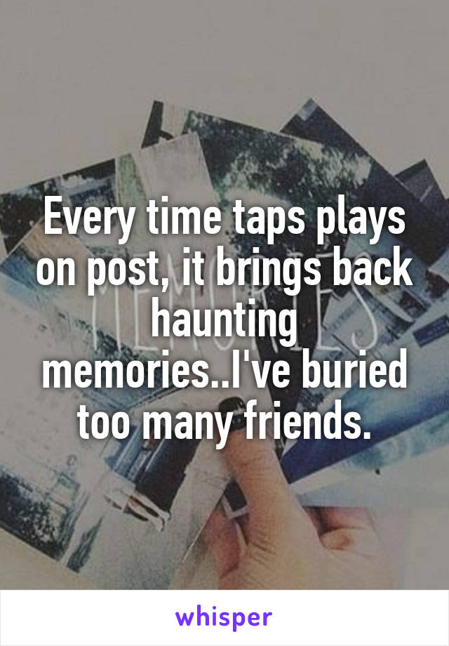 Every time taps plays on post, it brings back haunting memories..I've buried too many friends.