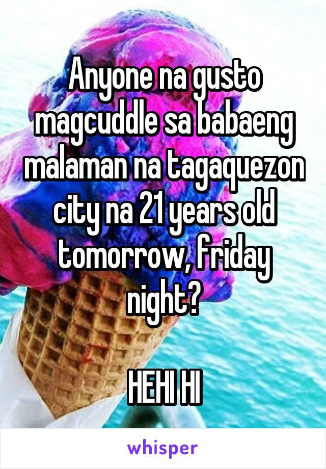 Anyone na gusto magcuddle sa babaeng malaman na tagaquezon city na 21 years old tomorrow, friday night?  HEHI HI