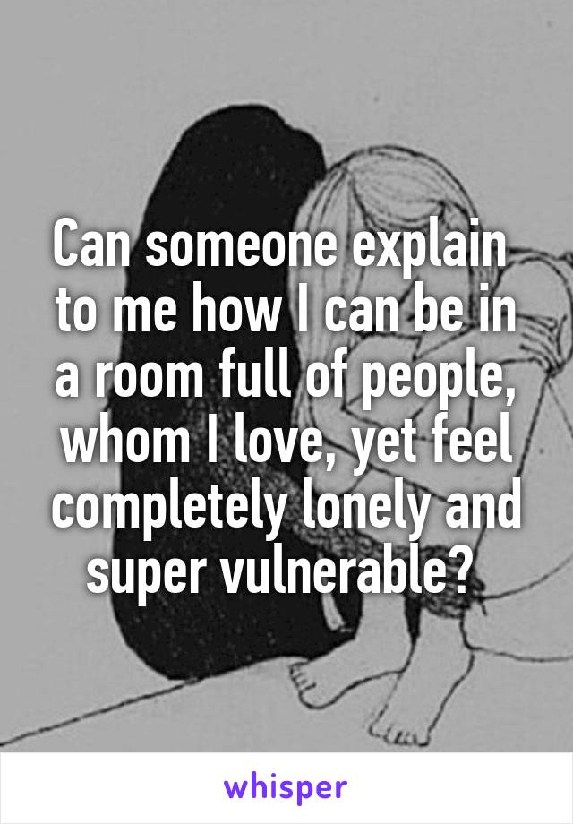 Can someone explain  to me how I can be in a room full of people, whom I love, yet feel completely lonely and super vulnerable?