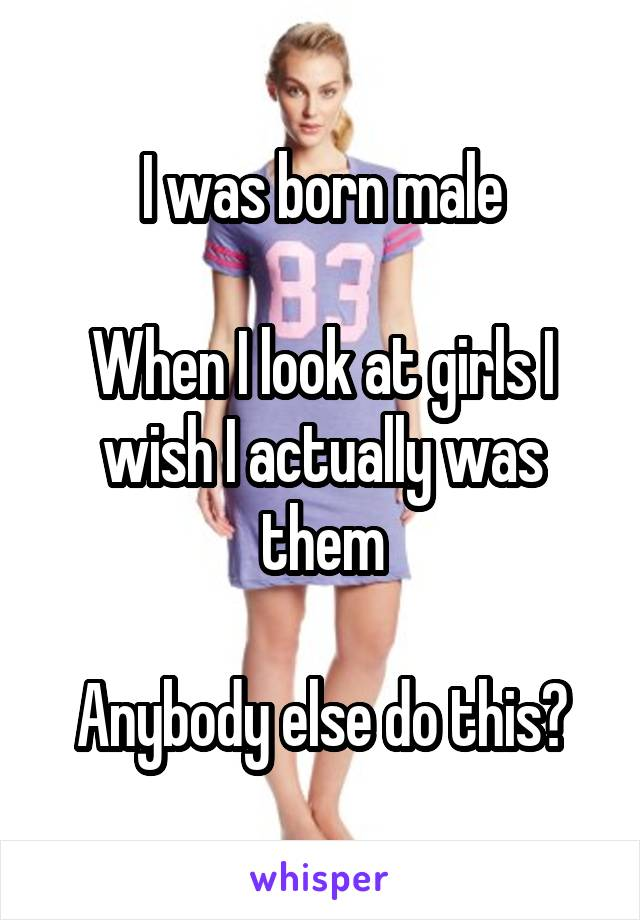 I was born male  When I look at girls I wish I actually was them  Anybody else do this?
