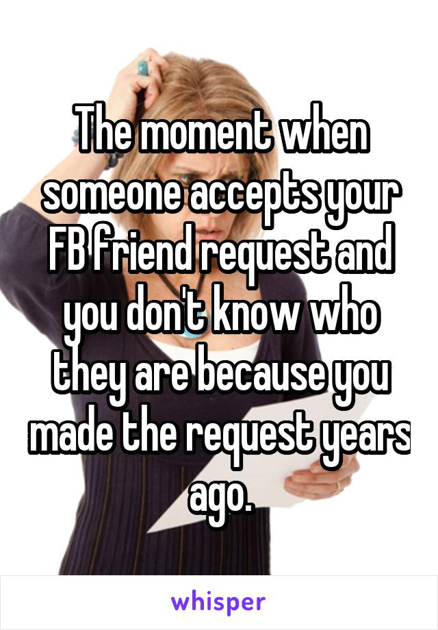 The moment when someone accepts your FB friend request and you don't know who they are because you made the request years ago.