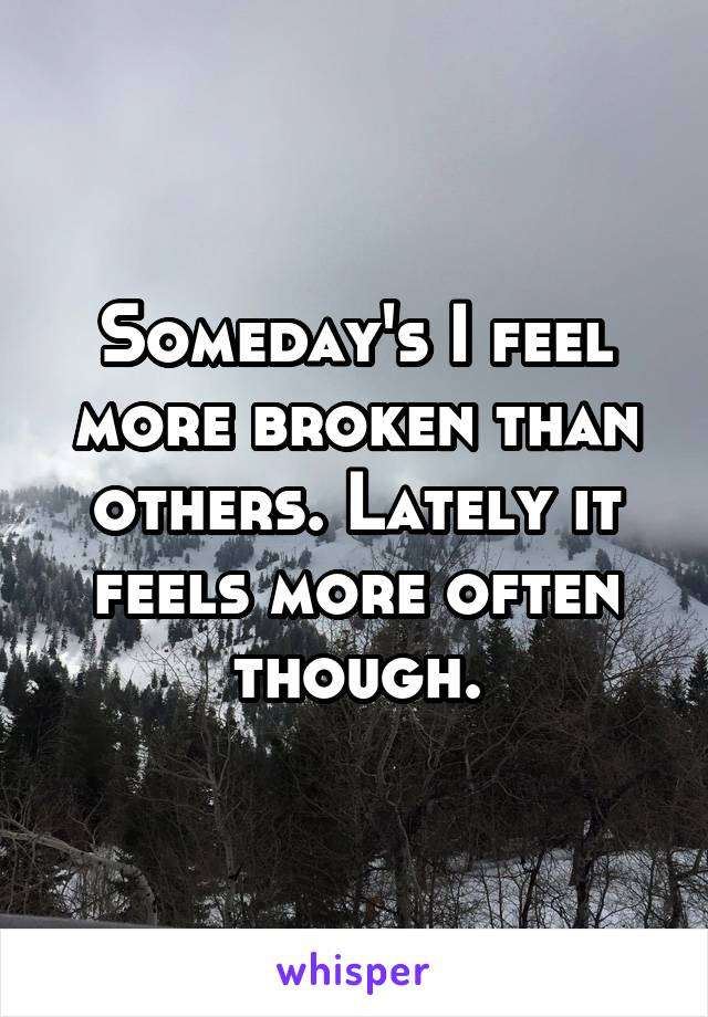 Someday's I feel more broken than others. Lately it feels more often though.