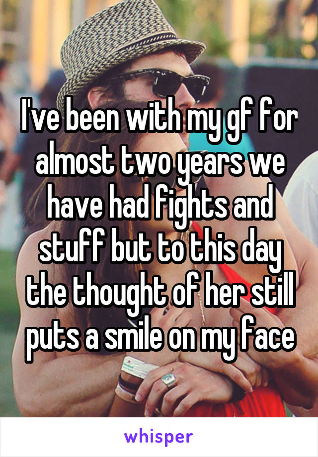I've been with my gf for almost two years we have had fights and stuff but to this day the thought of her still puts a smile on my face