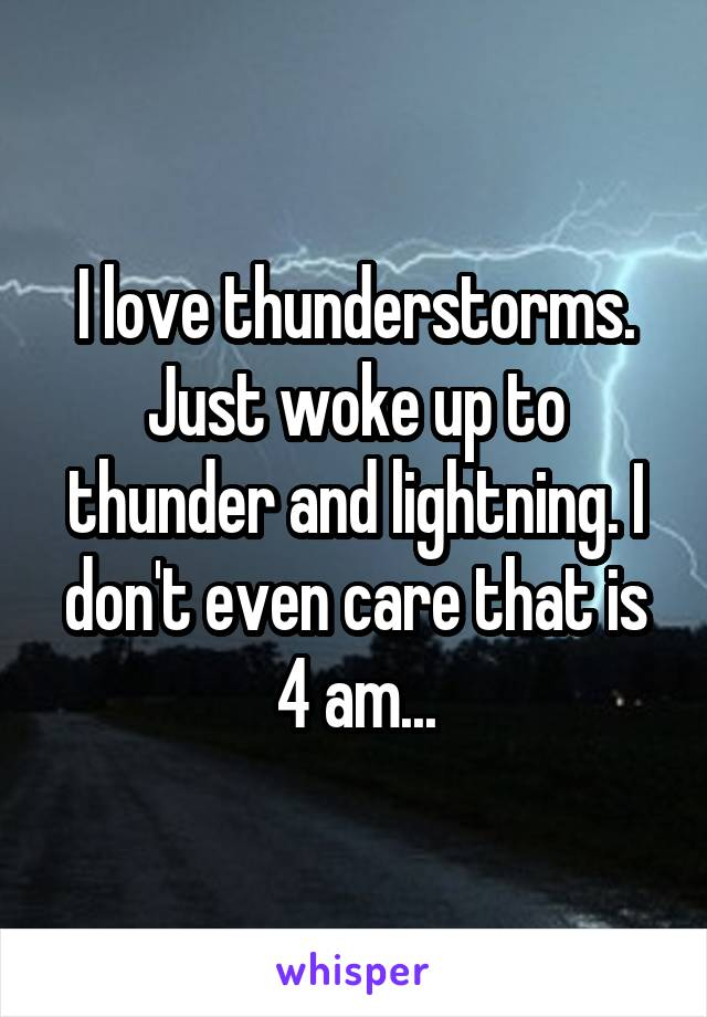 I love thunderstorms. Just woke up to thunder and lightning. I don't even care that is 4 am...