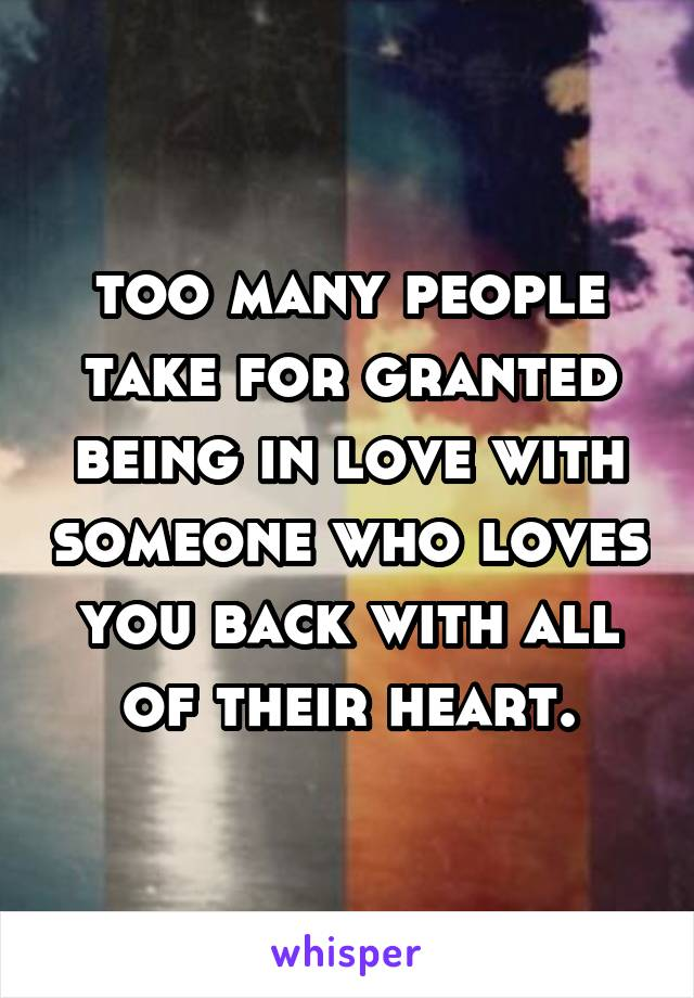 too many people take for granted being in love with someone who loves you back with all of their heart.