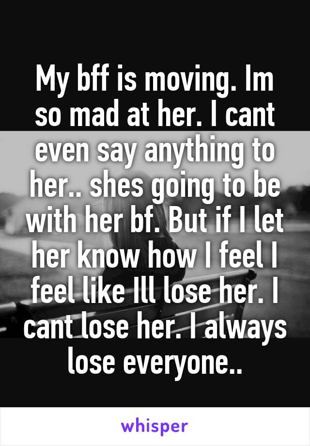 My bff is moving. Im so mad at her. I cant even say anything to her.. shes going to be with her bf. But if I let her know how I feel I feel like Ill lose her. I cant lose her. I always lose everyone..
