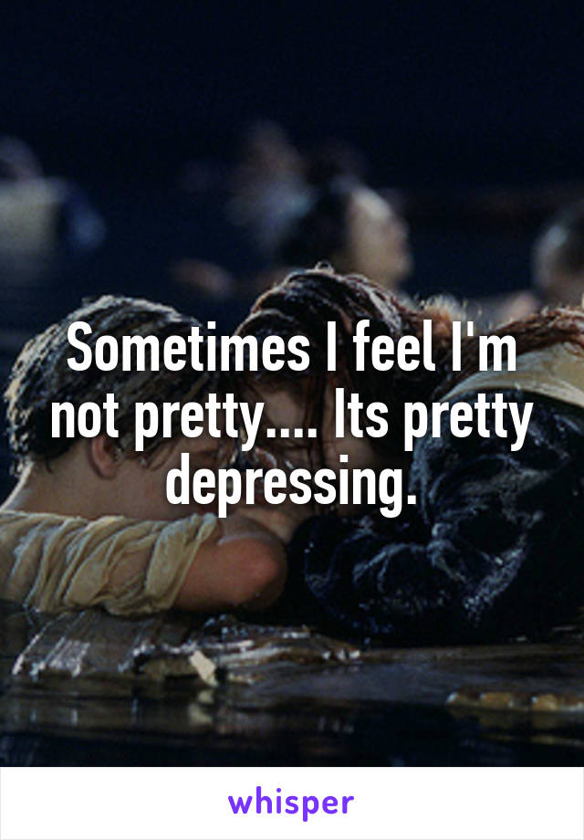 Sometimes I feel I'm not pretty.... Its pretty depressing.