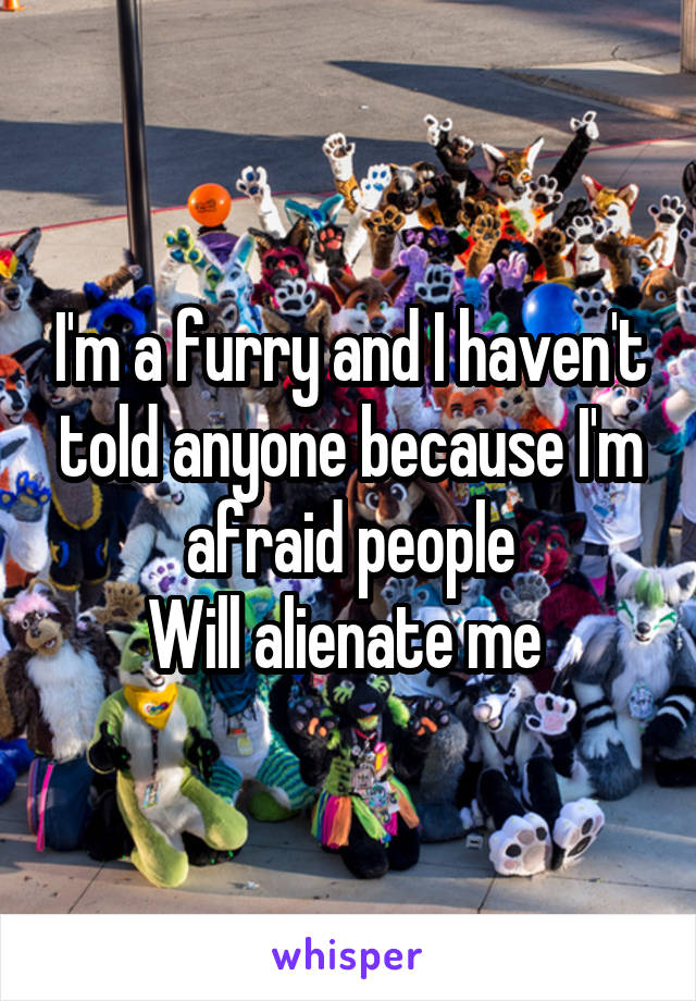 I'm a furry and I haven't told anyone because I'm afraid people Will alienate me