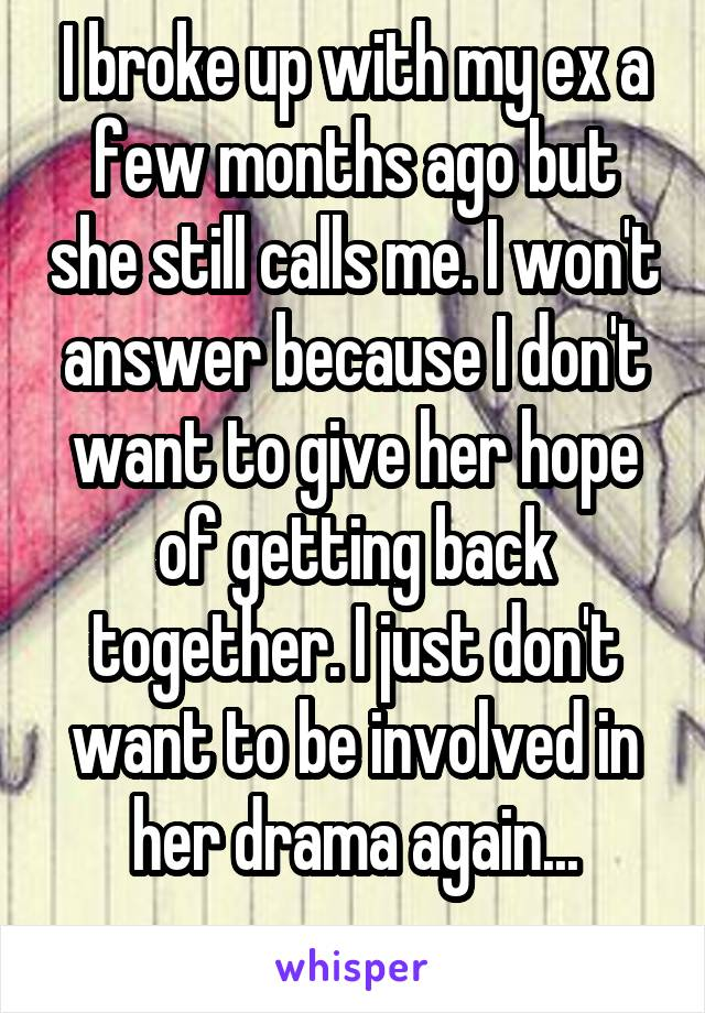 I broke up with my ex a few months ago but she still calls me. I won't answer because I don't want to give her hope of getting back together. I just don't want to be involved in her drama again...